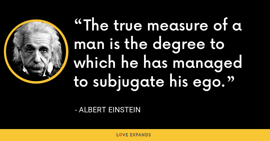 The true measure of a man is the degree to which he has managed to subjugate his ego. - Albert Einstein
