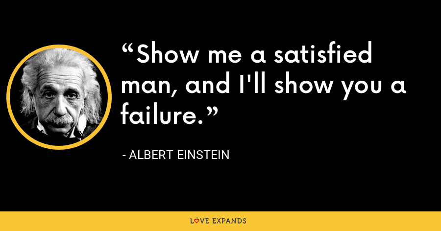 Show me a satisfied man, and I'll show you a failure. - Albert Einstein