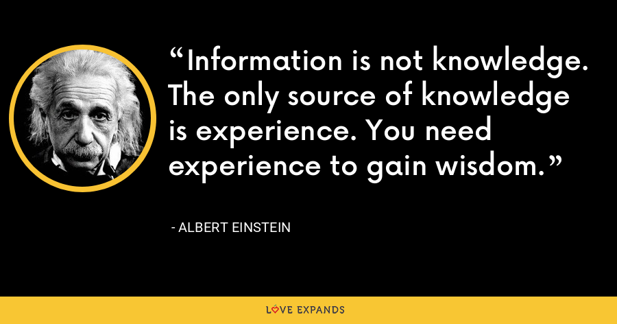 Information is not knowledge. The only source of knowledge is experience. You need experience to gain wisdom. - Albert Einstein