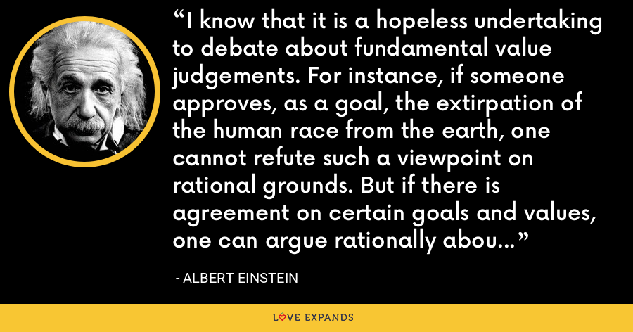 I know that it is a hopeless undertaking to debate about fundamental value judgements. For instance, if someone approves, as a goal, the extirpation of the human race from the earth, one cannot refute such a viewpoint on rational grounds. But if there is agreement on certain goals and values, one can argue rationally about the means by which these objectives may be obtained. - Albert Einstein