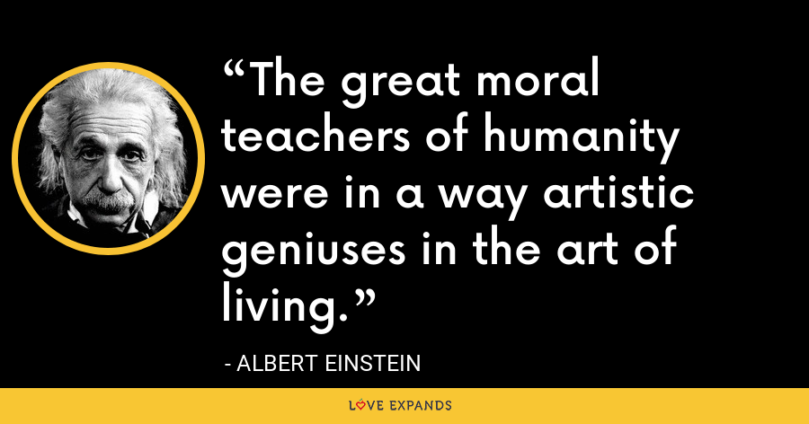 The great moral teachers of humanity were in a way artistic geniuses in the art of living. - Albert Einstein