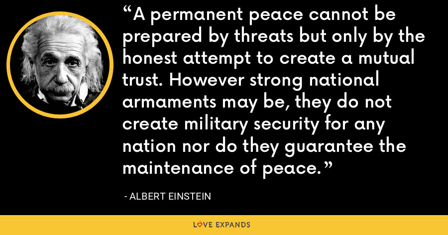 A permanent peace cannot be prepared by threats but only by the honest attempt to create a mutual trust. However strong national armaments may be, they do not create military security for any nation nor do they guarantee the maintenance of peace. - Albert Einstein