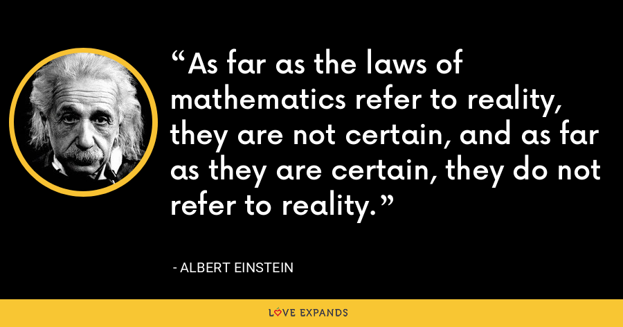 As far as the laws of mathematics refer to reality, they are not certain, and as far as they are certain, they do not refer to reality. - Albert Einstein