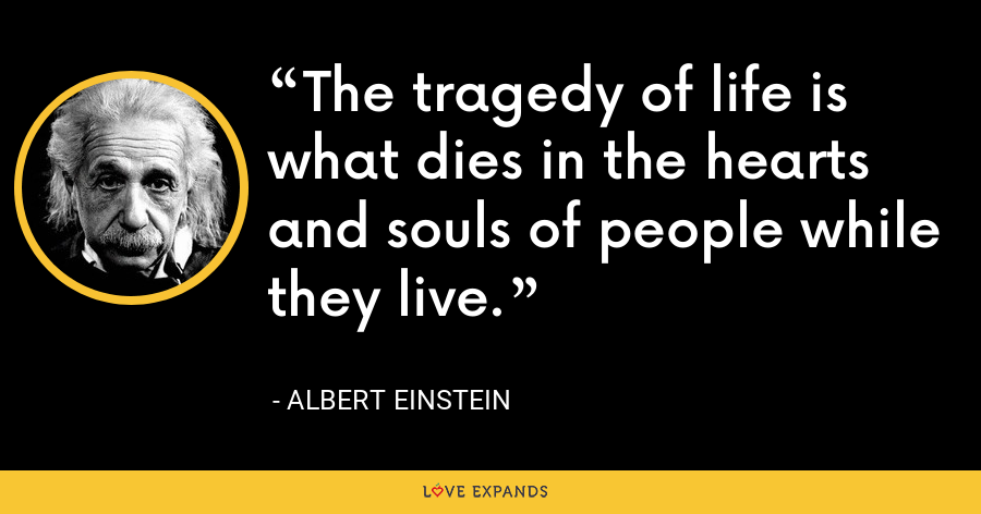 The tragedy of life is what dies in the hearts and souls of people while they live. - Albert Einstein