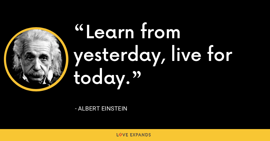 Learn from yesterday, live for today. - Albert Einstein