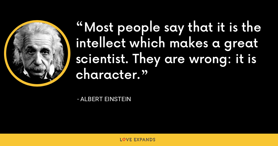 Most people say that it is the intellect which makes a great scientist. They are wrong: it is character. - Albert Einstein
