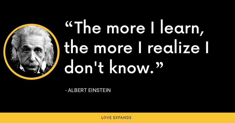 The more I learn, the more I realize I don't know. - Albert Einstein