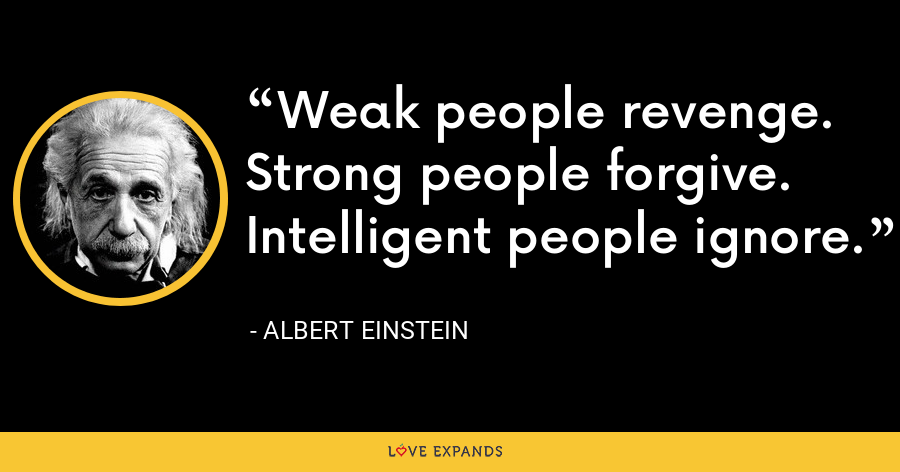 Weak people revenge. Strong people forgive. Intelligent people ignore. - Albert Einstein