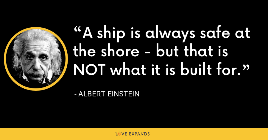 A ship is always safe at the shore - but that is NOT what it is built for. - Albert Einstein