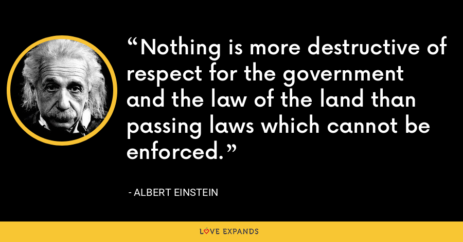 Nothing is more destructive of respect for the government and the law of the land than passing laws which cannot be enforced. - Albert Einstein