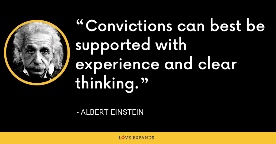 Convictions can best be supported with experience and clear thinking. - Albert Einstein
