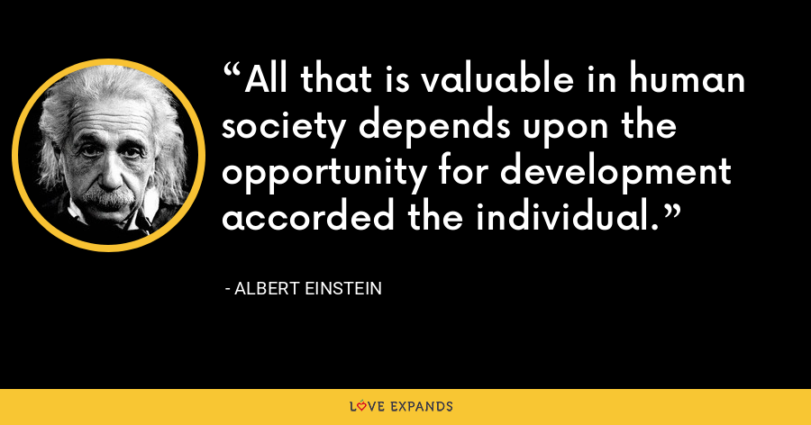 All that is valuable in human society depends upon the opportunity for development accorded the individual. - Albert Einstein