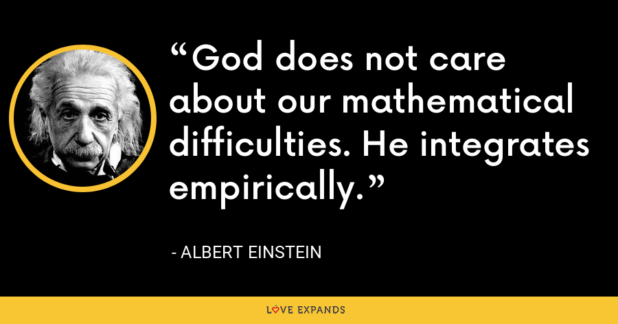 God does not care about our mathematical difficulties. He integrates empirically. - Albert Einstein