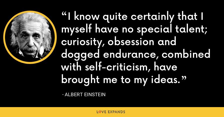 I know quite certainly that I myself have no special talent; curiosity, obsession and dogged endurance, combined with self-criticism, have brought me to my ideas. - Albert Einstein