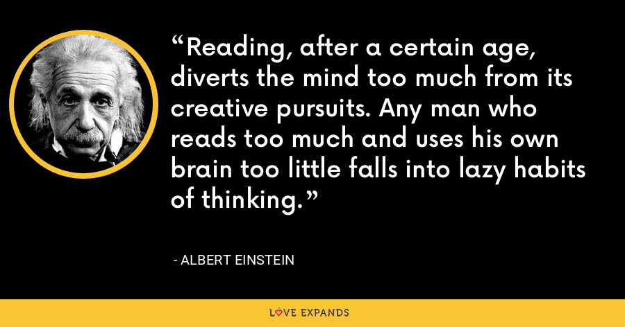 Reading, after a certain age, diverts the mind too much from its creative pursuits. Any man who reads too much and uses his own brain too little falls into lazy habits of thinking. - Albert Einstein