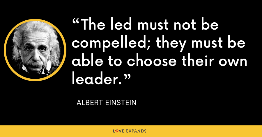 The led must not be compelled; they must be able to choose their own leader. - Albert Einstein
