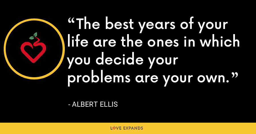 The best years of your life are the ones in which you decide your problems are your own. - Albert Ellis