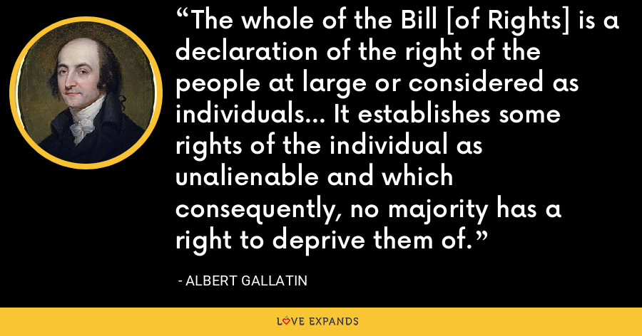 The whole of the Bill [of Rights] is a declaration of the right of the people at large or considered as individuals... It establishes some rights of the individual as unalienable and which consequently, no majority has a right to deprive them of. - Albert Gallatin