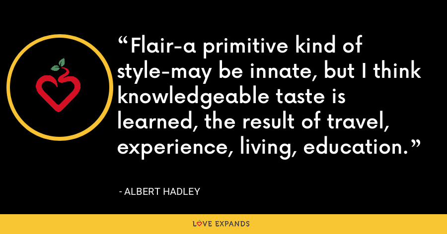 Flair-a primitive kind of style-may be innate, but I think knowledgeable taste is learned, the result of travel, experience, living, education. - Albert Hadley
