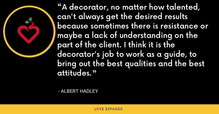 A decorator, no matter how talented, can't always get the desired results because sometimes there is resistance or maybe a lack of understanding on the part of the client. I think it is the decorator's job to work as a guide, to bring out the best qualities and the best attitudes. - Albert Hadley