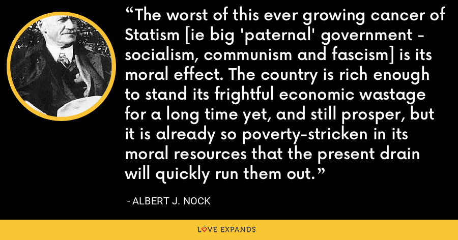 The worst of this ever growing cancer of Statism [ie big 'paternal' government - socialism, communism and fascism] is its moral effect. The country is rich enough to stand its frightful economic wastage for a long time yet, and still prosper, but it is already so poverty-stricken in its moral resources that the present drain will quickly run them out. - Albert J. Nock