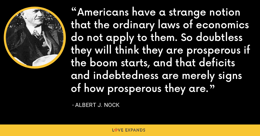 Americans have a strange notion that the ordinary laws of economics do not apply to them. So doubtless they will think they are prosperous if the boom starts, and that deficits and indebtedness are merely signs of how prosperous they are. - Albert J. Nock