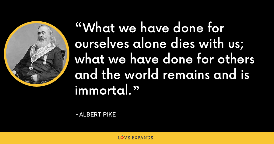 What we have done for ourselves alone dies with us; what we have done for others and the world remains and is immortal. - Albert Pike