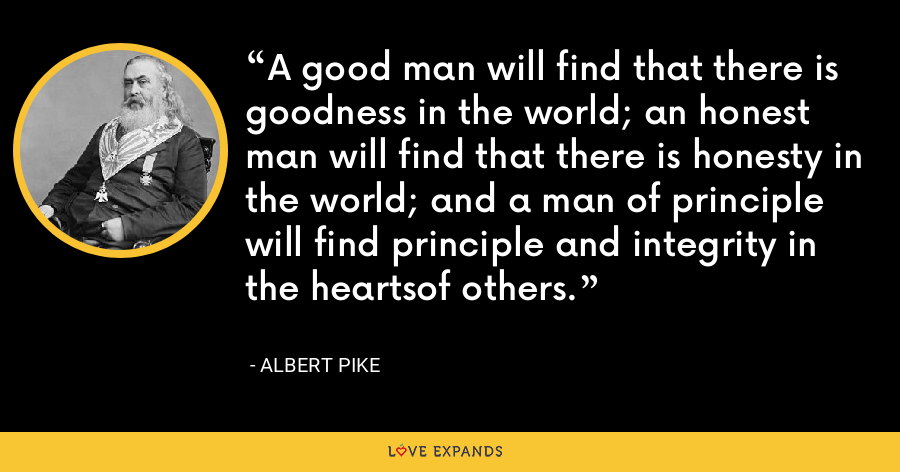 A good man will find that there is goodness in the world; an honest man will find that there is honesty in the world; and a man of principle will find principle and integrity in the heartsof others. - Albert Pike