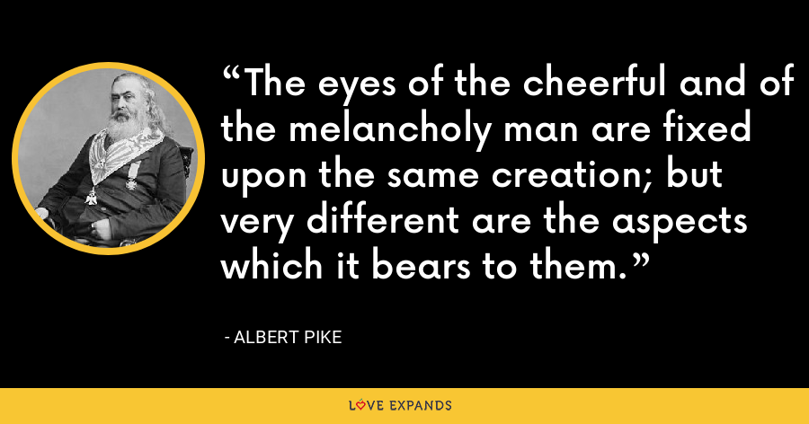 The eyes of the cheerful and of the melancholy man are fixed upon the same creation; but very different are the aspects which it bears to them. - Albert Pike