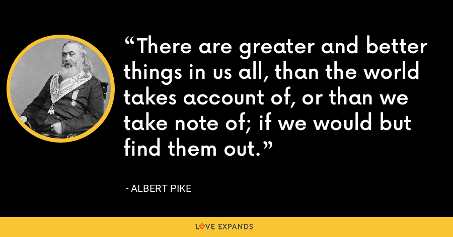 There are greater and better things in us all, than the world takes account of, or than we take note of; if we would but find them out. - Albert Pike