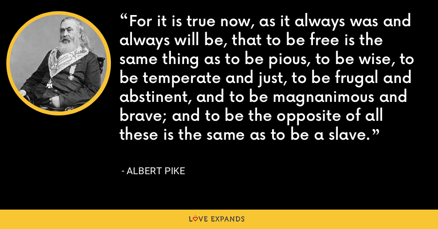 For it is true now, as it always was and always will be, that to be free is the same thing as to be pious, to be wise, to be temperate and just, to be frugal and abstinent, and to be magnanimous and brave; and to be the opposite of all these is the same as to be a slave. - Albert Pike