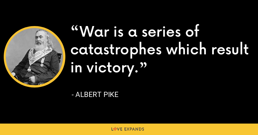 War is a series of catastrophes which result in victory. - Albert Pike