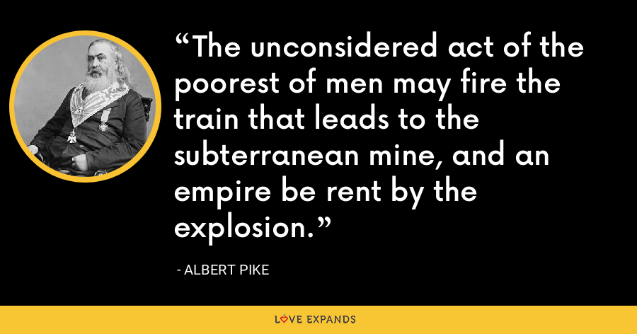 The unconsidered act of the poorest of men may fire the train that leads to the subterranean mine, and an empire be rent by the explosion. - Albert Pike