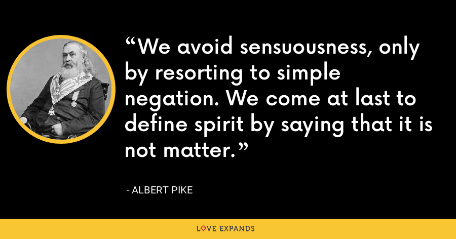 We avoid sensuousness, only by resorting to simple negation. We come at last to define spirit by saying that it is not matter. - Albert Pike
