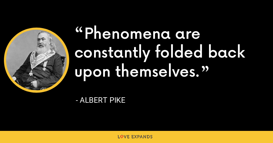 Phenomena are constantly folded back upon themselves. - Albert Pike