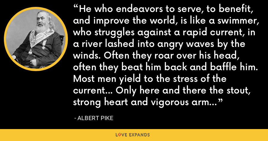 He who endeavors to serve, to benefit, and improve the world, is like a swimmer, who struggles against a rapid current, in a river lashed into angry waves by the winds. Often they roar over his head, often they beat him back and baffle him. Most men yield to the stress of the current... Only here and there the stout, strong heart and vigorous arms struggle on toward ultimate success. - Albert Pike
