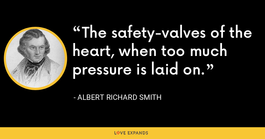 The safety-valves of the heart, when too much pressure is laid on. - Albert Richard Smith