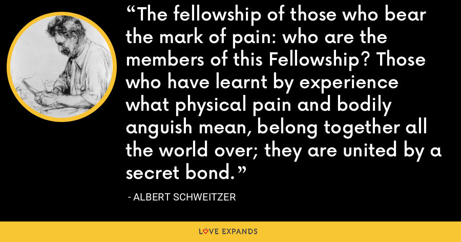 The fellowship of those who bear the mark of pain: who are the members of this Fellowship? Those who have learnt by experience what physical pain and bodily anguish mean, belong together all the world over; they are united by a secret bond. - Albert Schweitzer