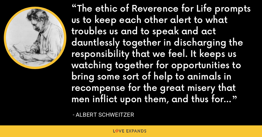 The ethic of Reverence for Life prompts us to keep each other alert to what troubles us and to speak and act dauntlessly together in discharging the responsibility that we feel. It keeps us watching together for opportunities to bring some sort of help to animals in recompense for the great misery that men inflict upon them, and thus for a moment we escape from the incomprehensible horror of existence. - Albert Schweitzer