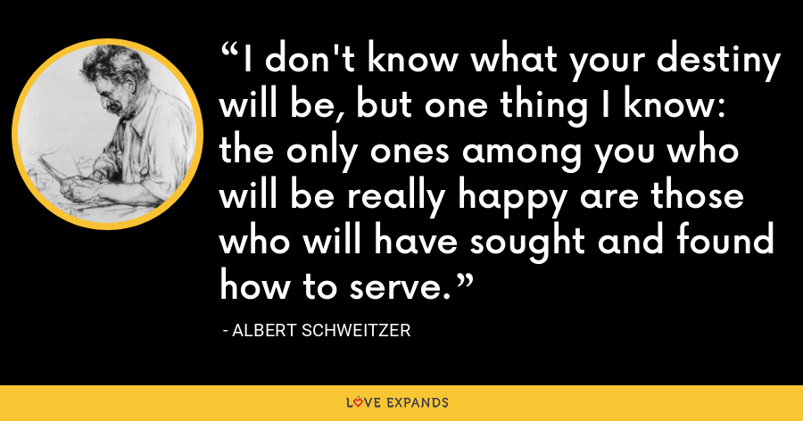 I don't know what your destiny will be, but one thing I know: the only ones among you who will be really happy are those who will have sought and found how to serve. - Albert Schweitzer