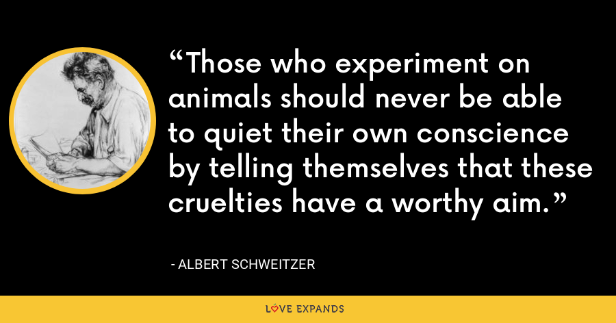 Those who experiment on animals should never be able to quiet their own conscience by telling themselves that these cruelties have a worthy aim. - Albert Schweitzer