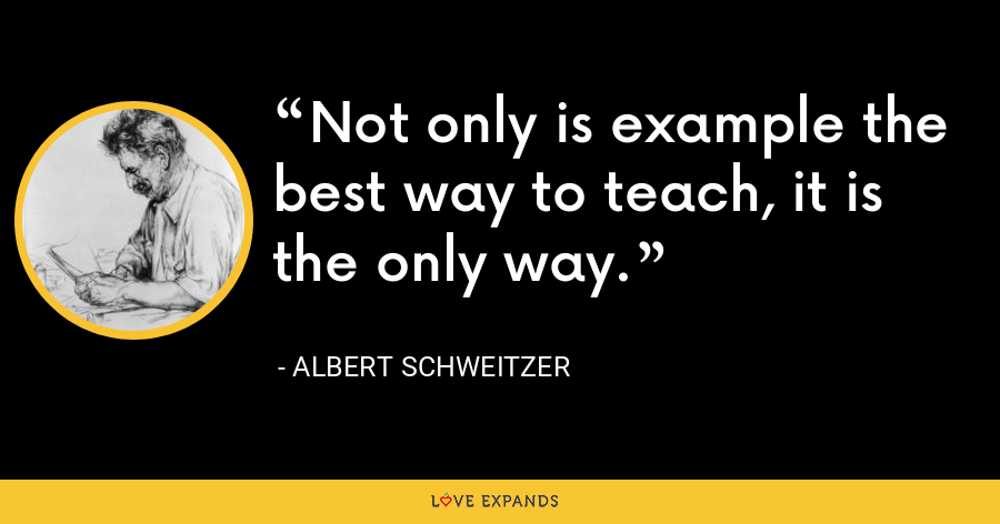 Not only is example the best way to teach, it is the only way. - Albert Schweitzer