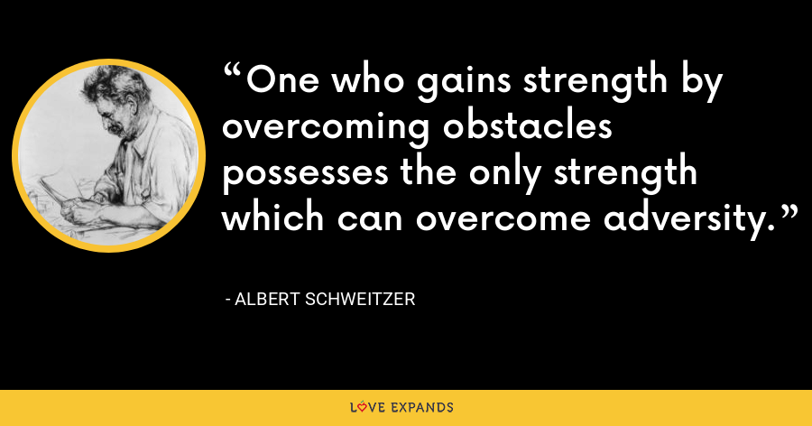 One who gains strength by overcoming obstacles possesses the only strength which can overcome adversity. - Albert Schweitzer