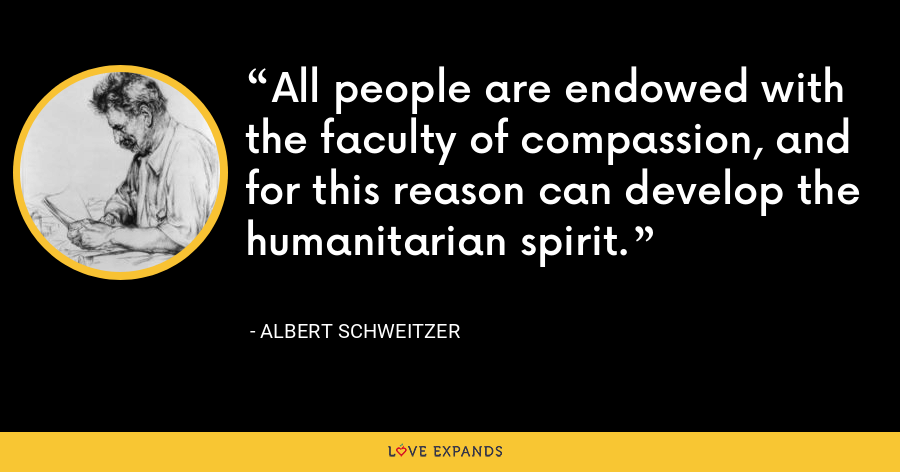 All people are endowed with the faculty of compassion, and for this reason can develop the humanitarian spirit. - Albert Schweitzer