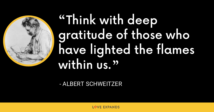 Think with deep gratitude of those who have lighted the flames within us. - Albert Schweitzer