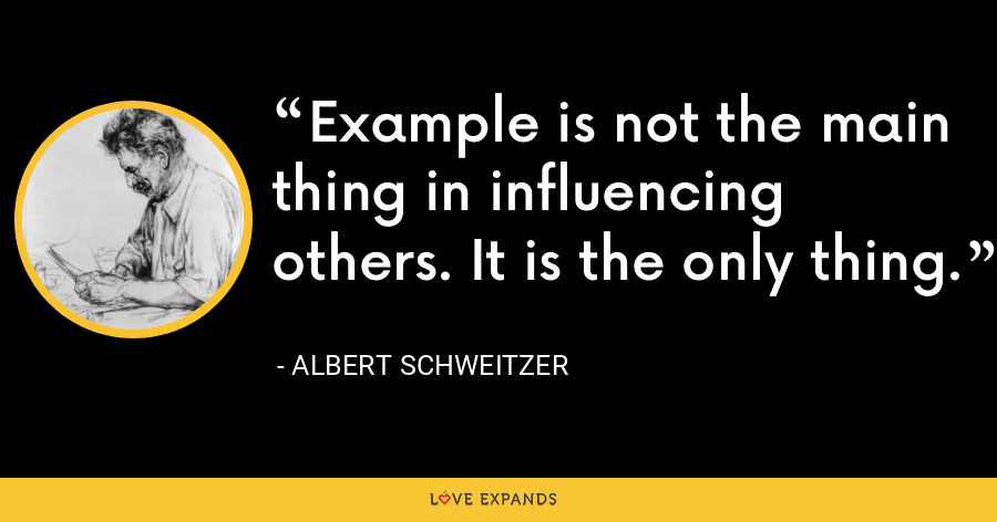 Example is not the main thing in influencing others. It is the only thing. - Albert Schweitzer