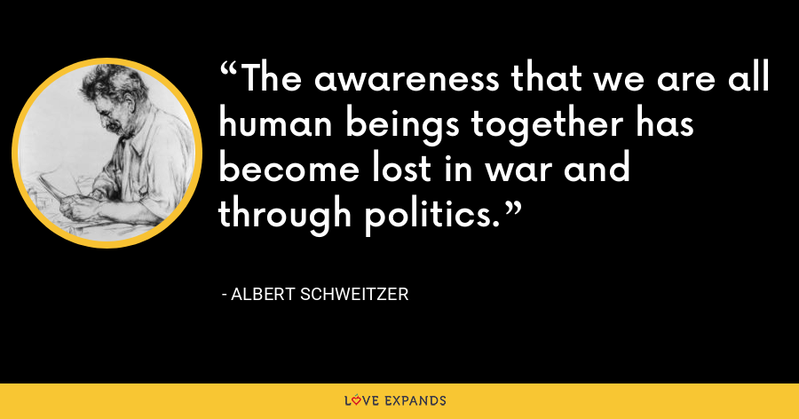 The awareness that we are all human beings together has become lost in war and through politics. - Albert Schweitzer