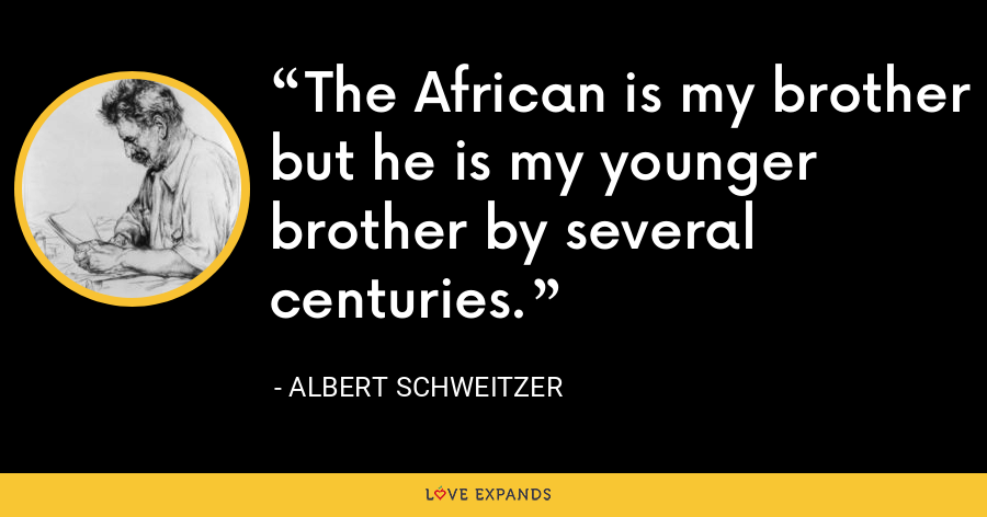The African is my brother but he is my younger brother by several centuries. - Albert Schweitzer