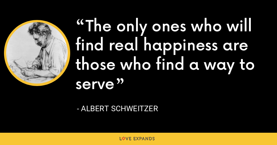 The only ones who will find real happiness are those who find a way to serve - Albert Schweitzer