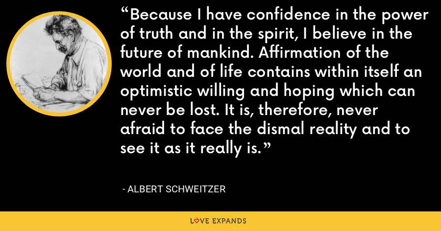 Because I have confidence in the power of truth and in the spirit, I believe in the future of mankind. Affirmation of the world and of life contains within itself an optimistic willing and hoping which can never be lost. It is, therefore, never afraid to face the dismal reality and to see it as it really is. - Albert Schweitzer